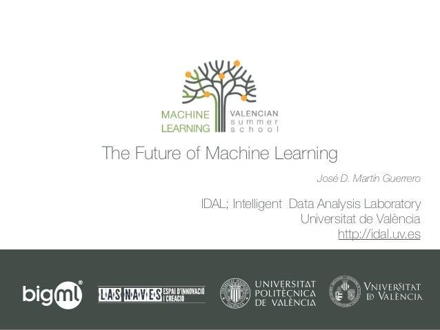 The Future of Machine Learning IDAL; Intelligent Data Analysis Laboratory Universitat de València http://idal.uv.es José D...
