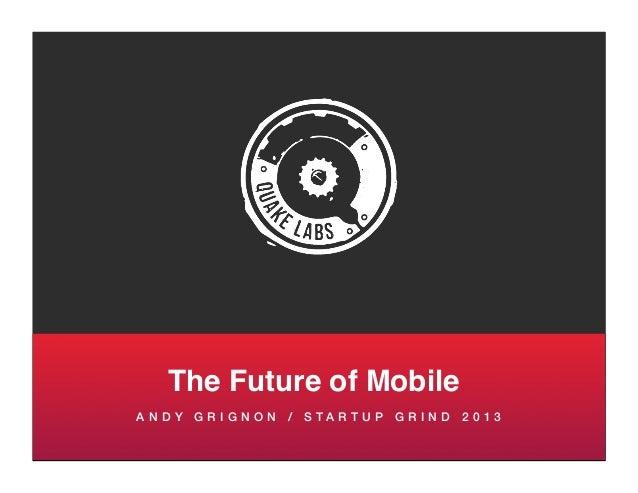 The Future of MobileA N D Y G R I G N O N / S TA R T U P G R I N D 2 0 1 3