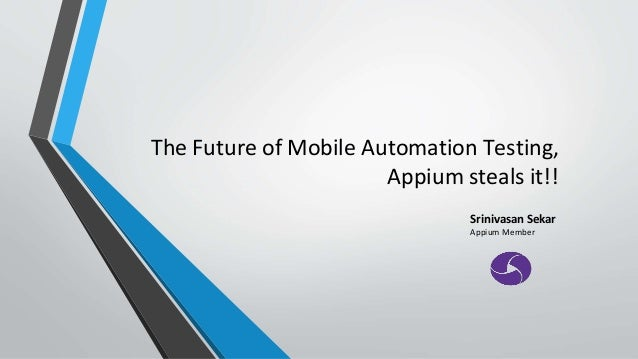 The Future of Mobile Automation Testing, Appium steals it!! Srinivasan Sekar Appium Member