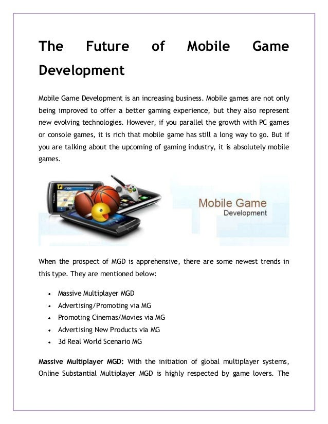 The Future of Mobile Game Development Mobile Game Development is an increasing business. Mobile games are not only being i...