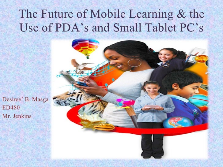 The Future of Mobile Learning & the Use of PDA's and Small Tablet PC's Desiree' B. Masga ED480 Mr. Jenkins