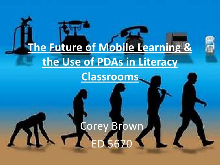 The Future of Mobile Learning & the Use of PDAs in Literacy Classrooms<br />Corey Brown<br />ED 5670<br />