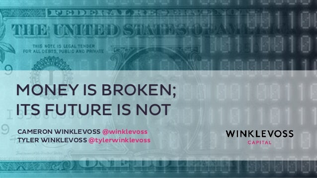 MONEY IS BROKEN;  ITS FUTURE IS NOT  CAMERON WINKLEVOSS @winklevoss  TYLER WINKLEVOSS @tylerwinklevoss
