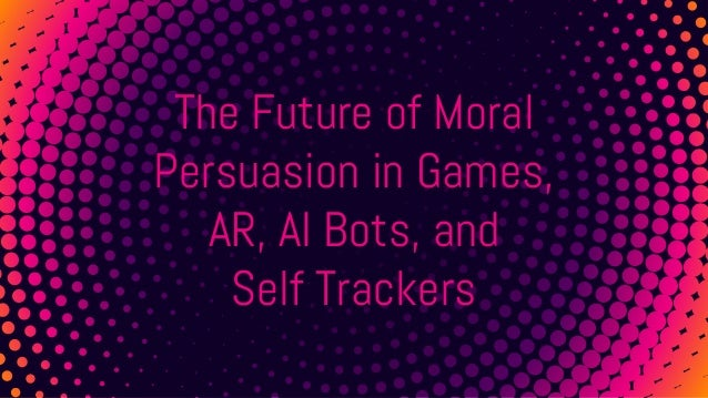 The Future of Moral Persuasion in Games, AR, AI Bots, and Self Trackers