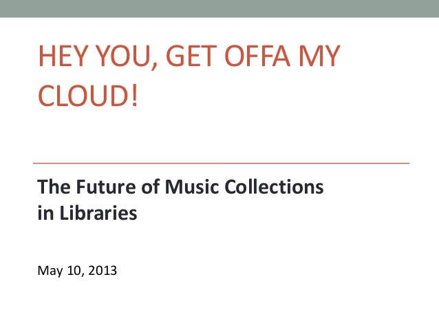 HEY YOU, GET OFFA MYCLOUD!The Future of Music Collectionsin LibrariesMay 10, 2013