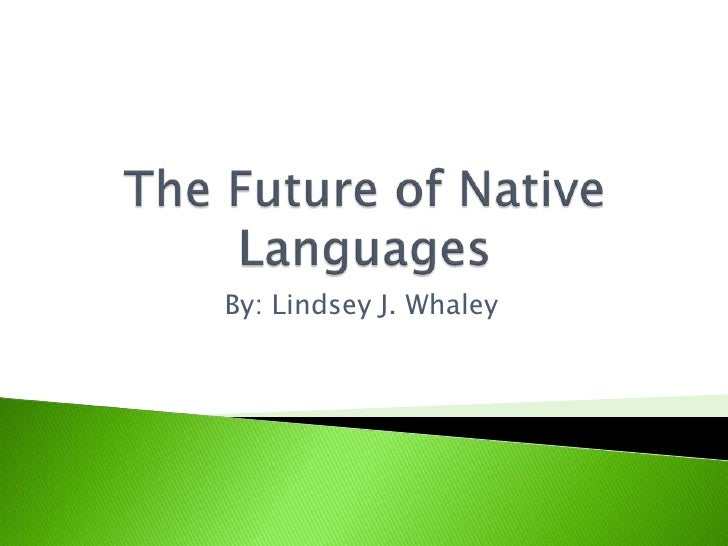 The Future of Native Languages<br />By: Lindsey J. Whaley<br />