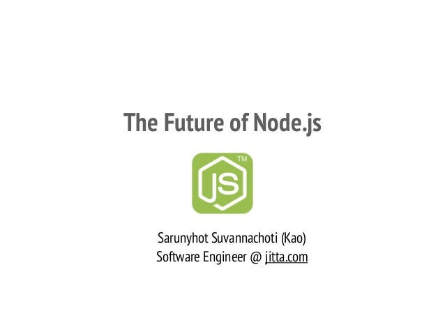 The Future of Node.js Sarunyhot Suvannachoti (Kao) Software Engineer @ jitta.com