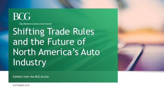 SEPTEMBER 2018 Exhibits from the BCG Article Shifting Trade Rules and the Future of North America's Auto Industry