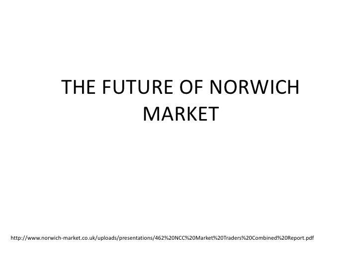 THE FUTURE OF NORWICH                        MARKEThttp://www.norwich-market.co.uk/uploads/presentations/462%20NCC%20Marke...