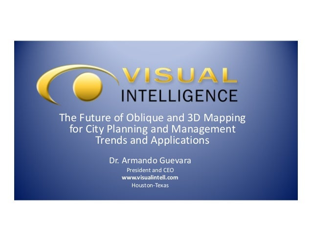 The Future of Oblique and 3D Mapping for City Planning and Management Trends and Applications Dr. Armando Guevara Presiden...