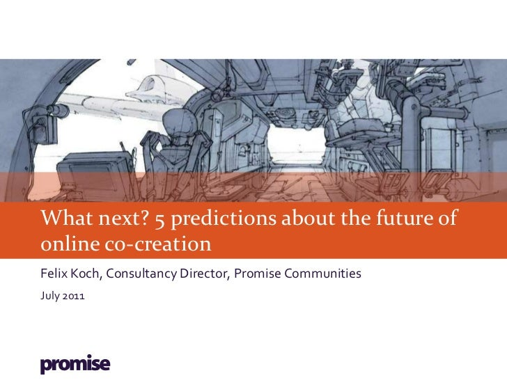 What next? 5 predictions about the future ofonline co-creationFelix Koch, Consultancy Director, Promise CommunitiesJuly 2011