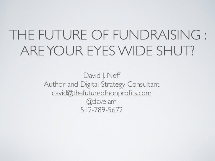 THE FUTURE OF FUNDRAISING : ARE YOUR EYES WIDE SHUT?                David J. Neff    Author and Digital Strategy Consultan...