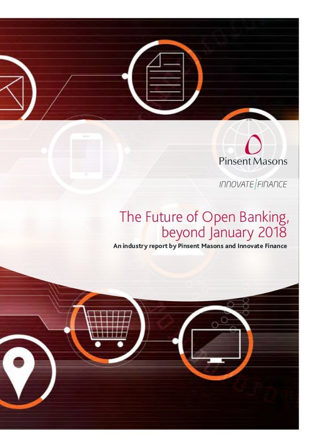 The Future of Open Banking, beyond January 2018 An industry report by Pinsent Masons and Innovate Finance