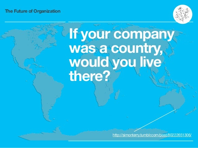 The Future of Organization If your company was a country, would you live there? http://simonterry.tumblr.com/post/80222651...