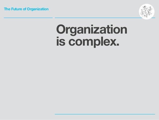 The Future of Organization Organization is complex.