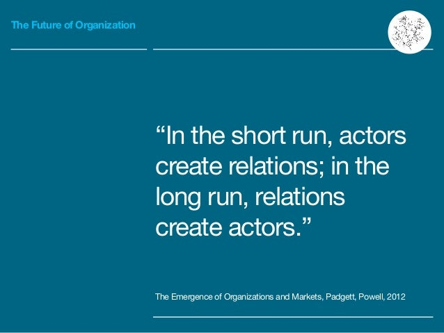 """The Future of Organization """"In the short run, actors create relations; in the long run, relations create actors."""" ! The Em..."""