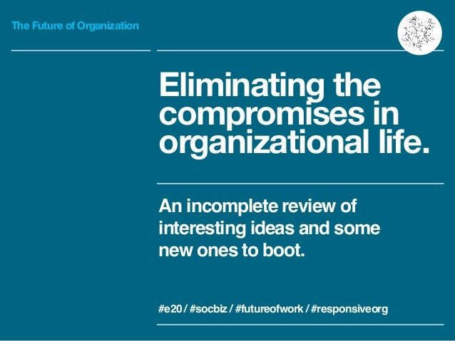 The Future of Organization Eliminating the compromises in organizational life. An incomplete review of interesting ideas a...