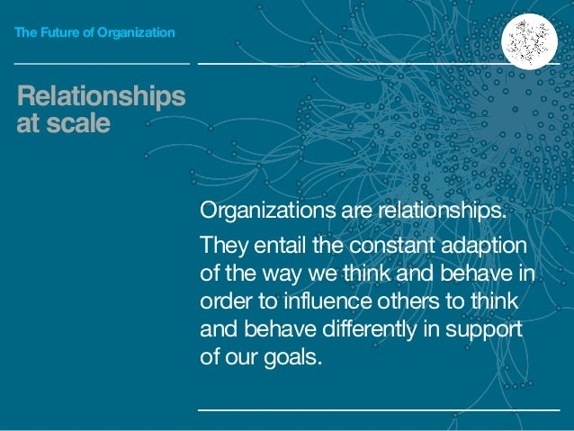 The Future of Organization Organizations are relationships.  They entail the constant adaption of the way we think and beh...