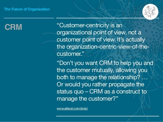 """The Future of Organization """"Customer-centricity is an organizational point of view, not a customer point of view. It's act..."""