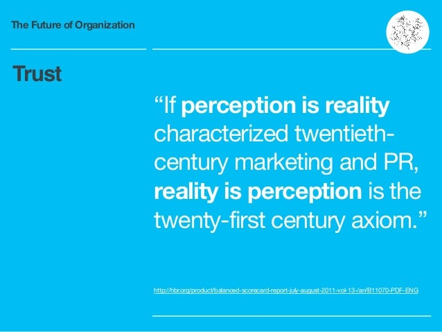 """The Future of Organization """"If perception is reality characterized twentieth- century marketing and PR, reality is percept..."""
