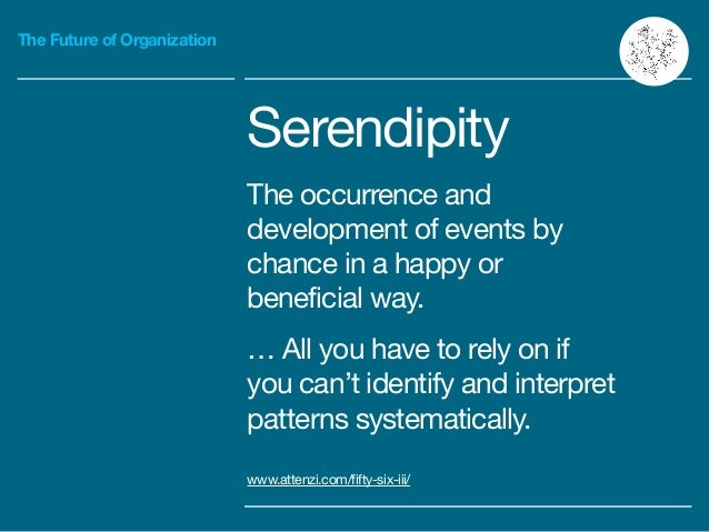 The Future of Organization Serendipity  The occurrence and development of events by chance in a happy or beneficial way.  ...