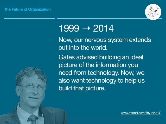 The Future of Organization 1999 → 2014  Now, our nervous system extends out into the world.  Gates advised building an ide...