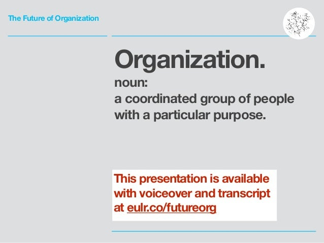 The Future of Organization Organization. noun: a coordinated group of people with a particular purpose. This presentation ...