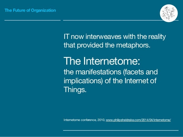 The Future of Organization IT now interweaves with the reality that provided the metaphors.  The Internetome:  the manifes...