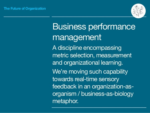 The Future of Organization Business performance management  A discipline encompassing metric selection, measurement and or...