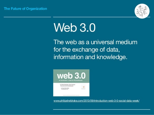 The Future of Organization Web 3.0  The web as a universal medium for the exchange of data, information and knowledge. www...