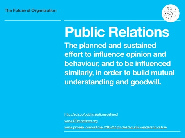 The Future of Organization Public Relations The planned and sustained effort to influence opinion and behaviour, and to be...