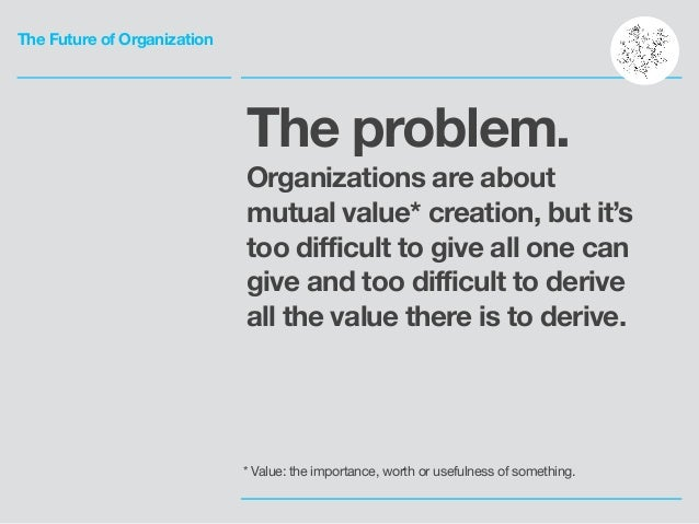 The Future of Organization The problem. Organizations are about mutual value* creation, but it's too difficult to give all...