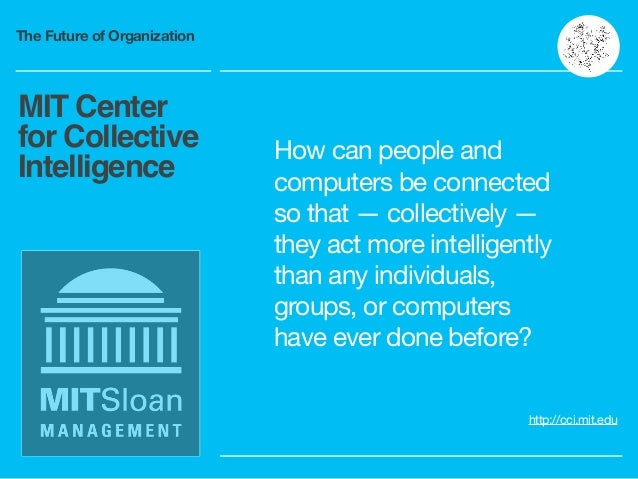 The Future of Organization MIT Center for Collective Intelligence http://cci.mit.edu How can people and computers be conne...