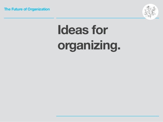 The Future of Organization Ideas for organizing.