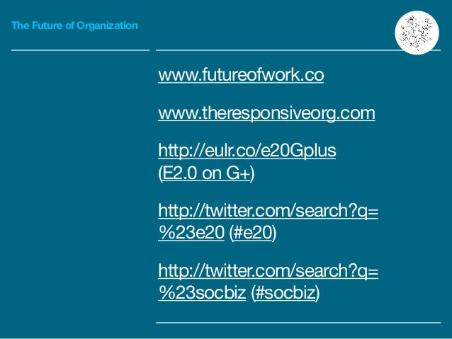 The Future of Organization www.futureofwork.co   www.theresponsiveorg.com   http://eulr.co/e20Gplus  (E2.0 on G+)  http://...