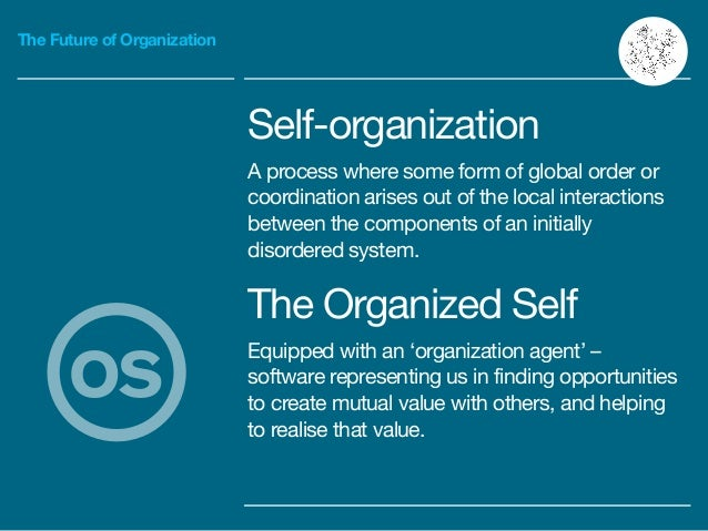 The Future of Organization Self-organization  A process where some form of global order or coordination arises out of the ...
