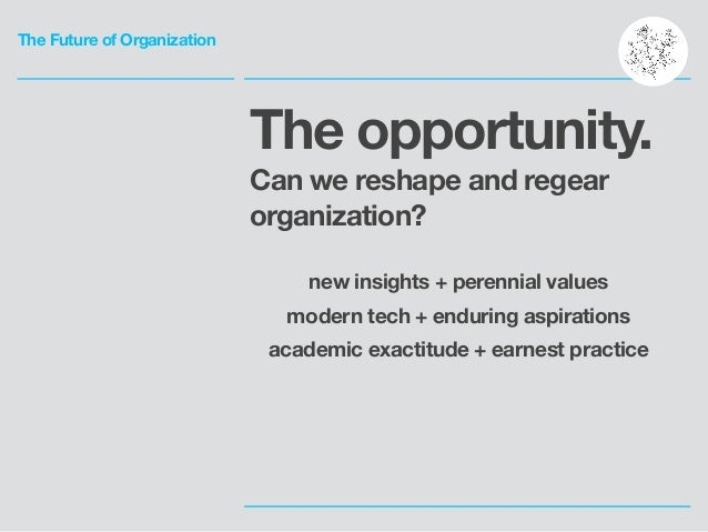 The Future of Organization The opportunity. Can we reshape and regear organization? ! new insights + perennial values mode...
