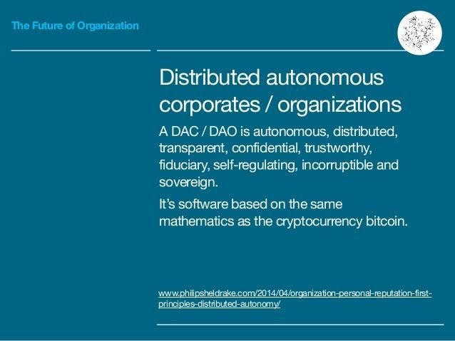 The Future of Organization Distributed autonomous  corporates / organizations  A DAC / DAO is autonomous, distributed, tra...