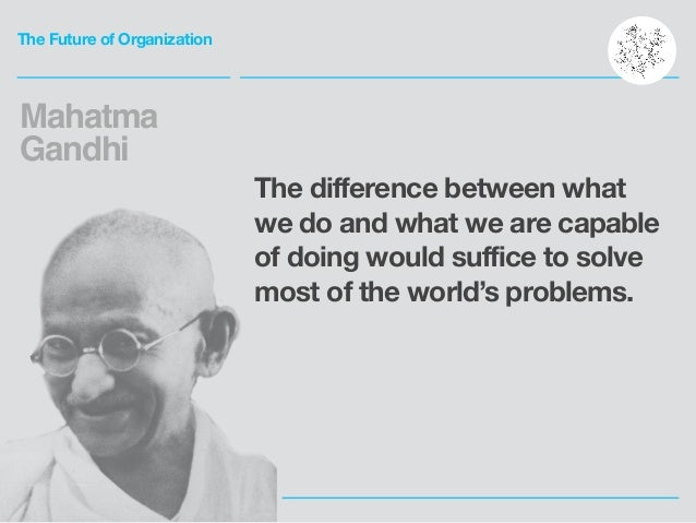 The Future of Organization The difference between what we do and what we are capable of doing would suffice to solve most ...