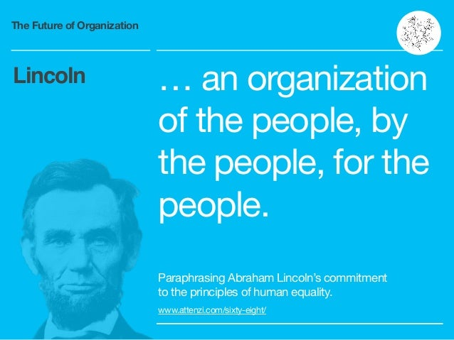 The Future of Organization … an organization of the people, by the people, for the people. Paraphrasing Abraham Lincoln's ...