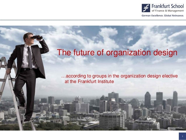 The future of organization design …according to groups in the organization design elective at the Frankfurt Institute 1 Th...