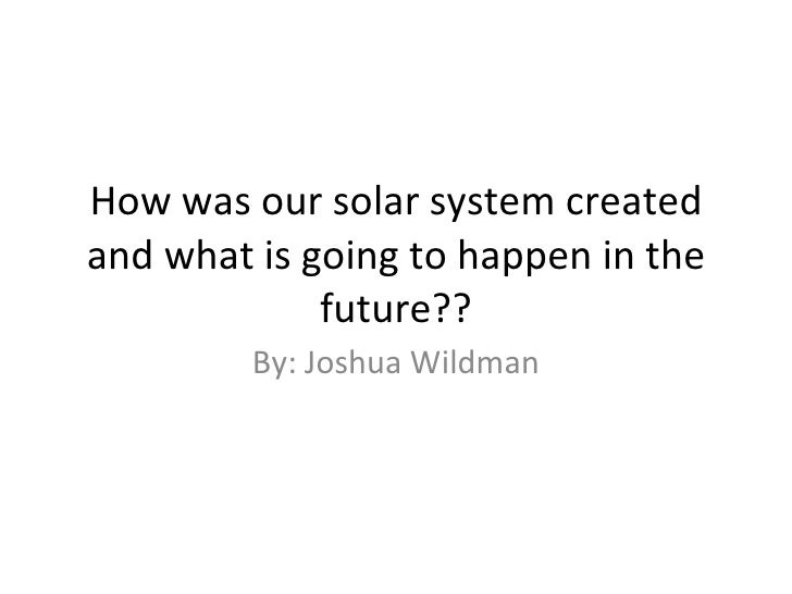 How was our solar system created and what is going to happen in the future?? By: Joshua Wildman