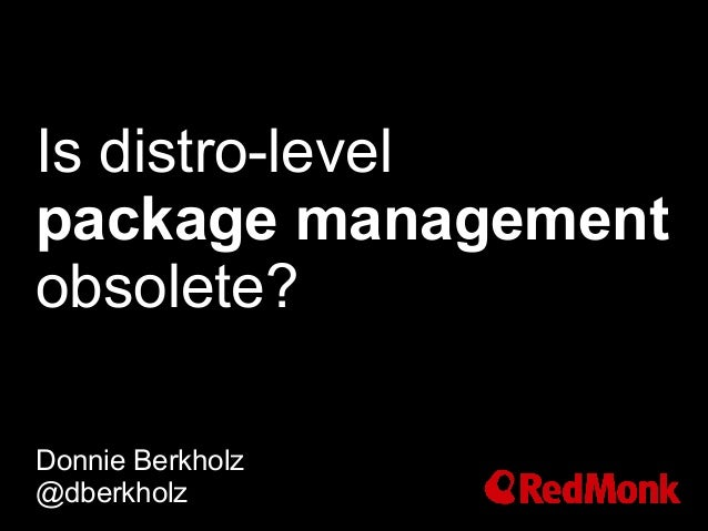 Is distro-level package management obsolete? Donnie Berkholz @dberkholz
