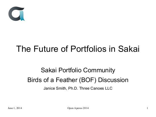 The Future of Portfolios in Sakai Sakai Portfolio Community Birds of a Feather (BOF) Discussion Janice Smith, Ph.D. Three ...