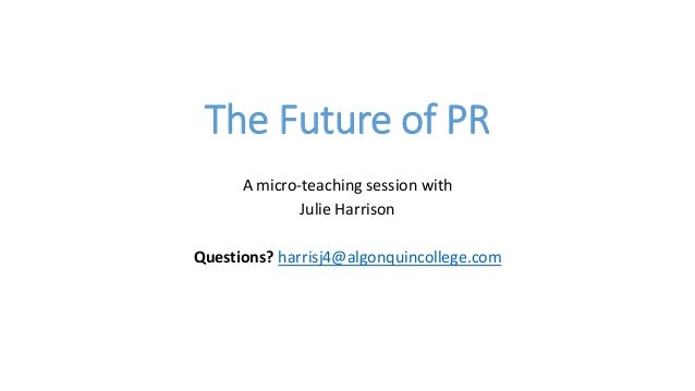 The Future of PR A micro-teaching session with Julie Harrison Questions? harrisj4@algonquincollege.com