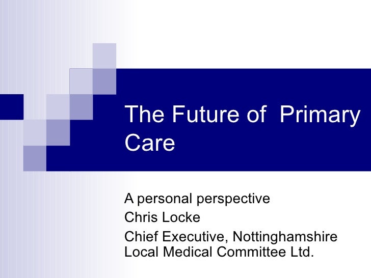 The Future of PrimaryCareA personal perspectiveChris LockeChief Executive, NottinghamshireLocal Medical Committee Ltd.