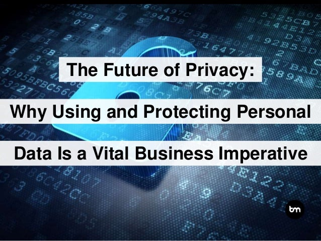 The Future of Privacy: Why Using and Protecting Personal Data Is a Vital Business Imperative