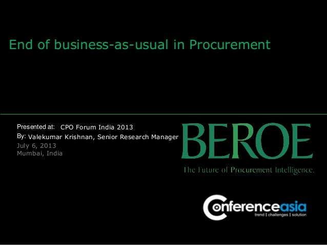 Presented at: By: End of business-as-usual in Procurement CPO Forum India 2013 Valekumar Krishnan, Senior Research Manager...