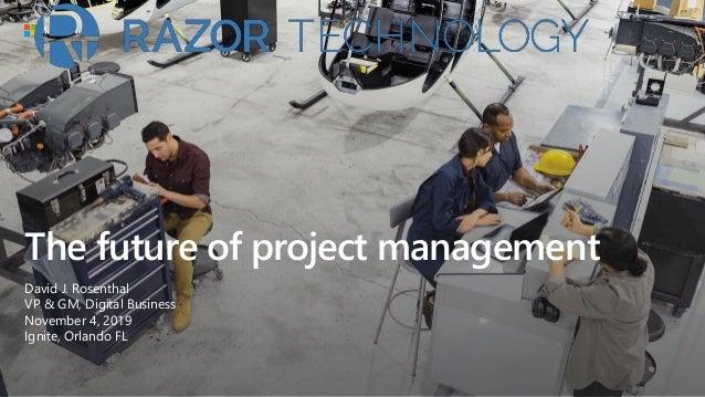 The future of project management David J. Rosenthal VP & GM, Digital Business November 4, 2019 Ignite, Orlando FL
