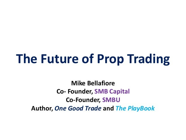 The Future of Prop Trading               Mike Bellafiore          Co- Founder, SMB Capital             Co-Founder, SMBU  A...